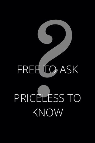 ? FREE TO ASK PRICELESS TO KNOW