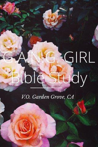 G.A.N.G. GIRL Bible Study V.O. Garden Grove, CA