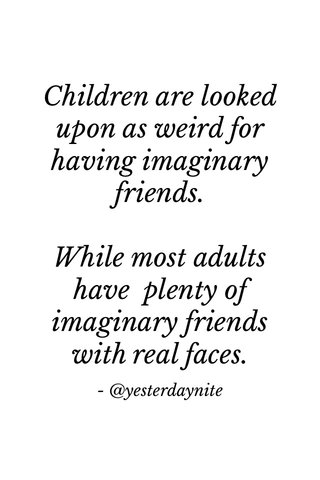 Children are looked upon as weird for having imaginary friends. While most adults have plenty of imaginary friends with real faces. - @yesterdaynite