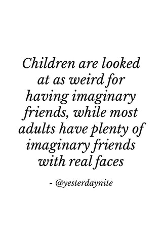 Children are looked at as weird for having imaginary friends, while most adults have plenty of imaginary friends with real faces - @yesterdaynite