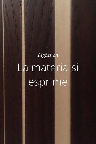La materia si esprime Lights on