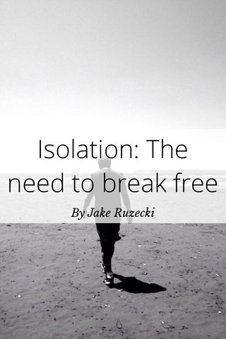Isolation: The need to break free By Jake Ruzecki