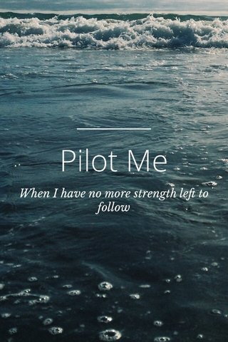 Pilot Me When I have no more strength left to follow