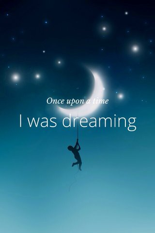I was dreaming Once upon a time