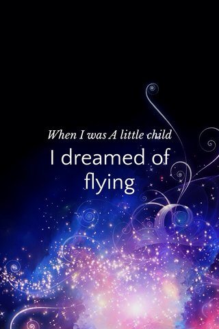 I dreamed of flying When I was A little child