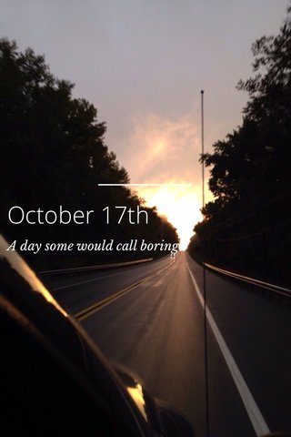 October 17th A day some would call boring
