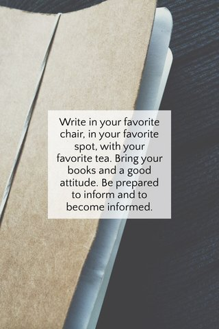 Write in your favorite chair, in your favorite spot, with your favorite tea. Bring your books and a good attitude. Be prepared to inform and to become informed.