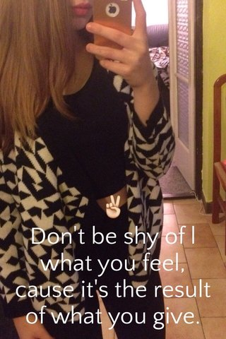 ✌️ Don't be shy of l what you feel, cause it's the result of what you give.