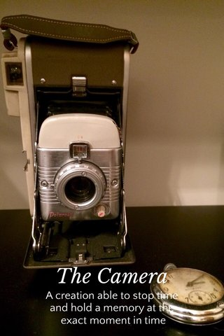 The Camera A creation able to stop time and hold a memory at the exact moment in time