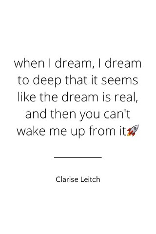when I dream, I dream to deep that it seems like the dream is real, and then you can't wake me up from it🚀 Clarise Leitch