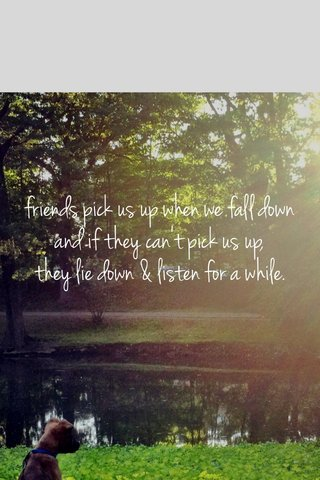 friends pick us up when we fall down and if they can't pick us up, they lie down & listen for a while.