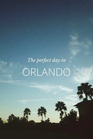ORLANDO The perfect day in