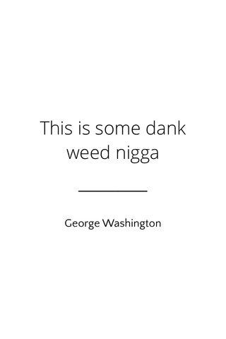 This is some dank weed nigga George Washington