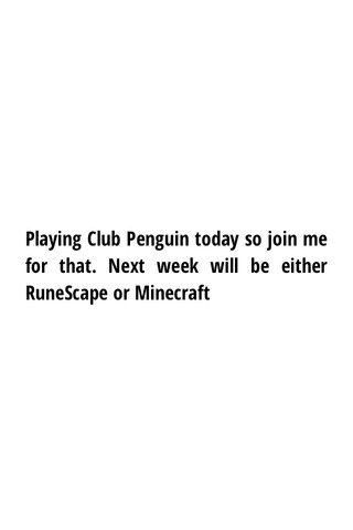 Playing Club Penguin today so join me for that. Next week will be either RuneScape or Minecraft