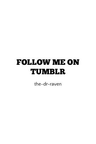 FOLLOW ME ON TUMBLR the-dr-raven
