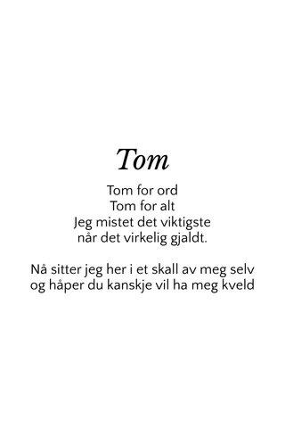 Tom Tom for ord Tom for alt Jeg mistet det viktigste når det virkelig gjaldt. Nå sitter jeg her i et skall av meg selv og håper du kanskje vil ha meg kveld