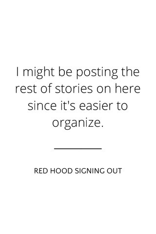 I might be posting the rest of stories on here since it's easier to organize. RED HOOD SIGNING OUT