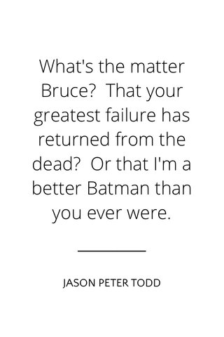 What's the matter Bruce? That your greatest failure has returned from the dead? Or that I'm a better Batman than you ever were. JASON PETER TODD