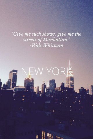 """NEW YORK """"Give me such shows, give me the streets of Manhattan."""" -Walt Whitman"""