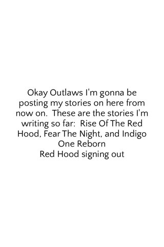 Okay Outlaws I'm gonna be posting my stories on here from now on. These are the stories I'm writing so far: Rise Of The Red Hood, Fear The Night, and Indigo One Reborn Red Hood signing out