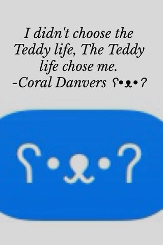 I didn't choose the Teddy life, The Teddy life chose me. -Coral Danvers ʕ•ᴥ•ʔ