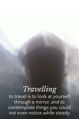 Travelling to travel is to look at yourself through a mirror, and to contemplate things you could not even notice while steady