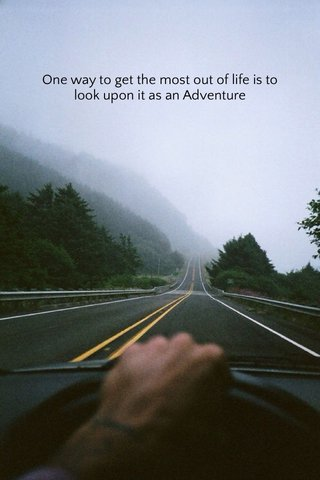 One way to get the most out of life is to look upon it as an Adventure