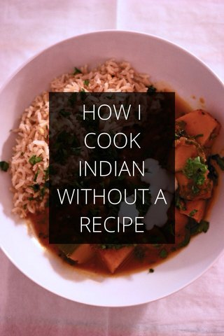 HOW I COOK INDIAN WITHOUT A RECIPE