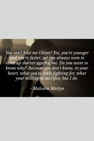 You can't beat me Oliver! Yes, you're younger and you're faster, yet you always seem to come up shorter against me. Do you want to know why? Because you don't know, in your heart, what you're truly fighting for, what your willing to sacrifice, but I do. - Malcolm Merlyn