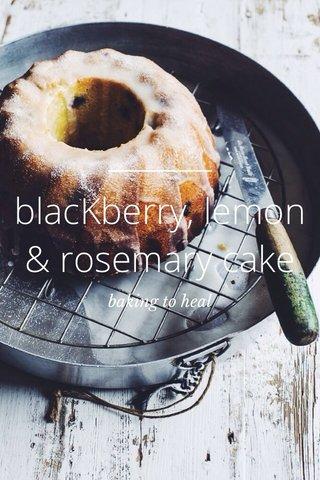 blacKberry, lemon & rosemary cake baking to heal