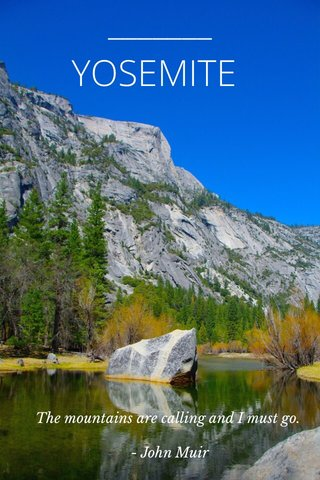 YOSEMITE The mountains are calling and I must go. - John Muir