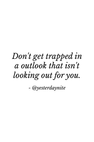 Don't get trapped in a outlook that isn't looking out for you. - @yesterdaynite