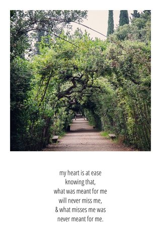 my heart is at ease knowing that, what was meant for me will never miss me, & what misses me was never meant for me.