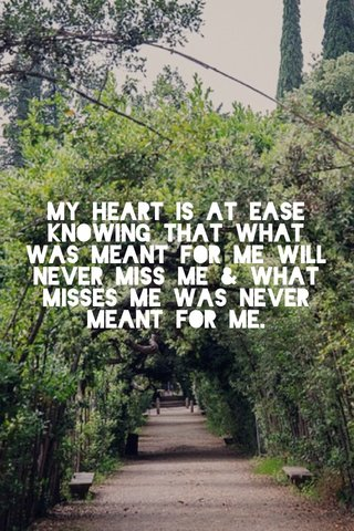 my heart is at ease knowing that what was meant for me will never miss me & what misses me was never meant for me.