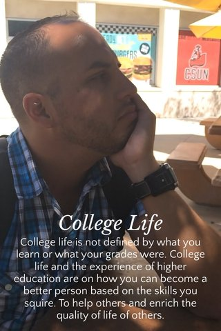 College Life College life is not defined by what you learn or what your grades were. College life and the experience of higher education are on how you can become a better person based on the skills you squire. To help others and enrich the quality of life of others.