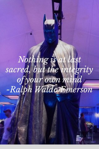 Nothing is at last sacred, but the integrity of your own mind -Ralph Waldo Emerson