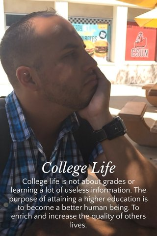 College Life College life is not about grades or learning a lot of useless information. The purpose of attaining a higher education is to become a better human being. To enrich and increase the quality of others lives.