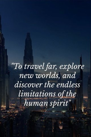 """""""To travel far, explore new worlds, and discover the endless limitations of the human spirit"""""""