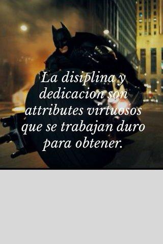 La disiplina y dedicacion son attributes virtuosos que se trabajan duro para obtener.