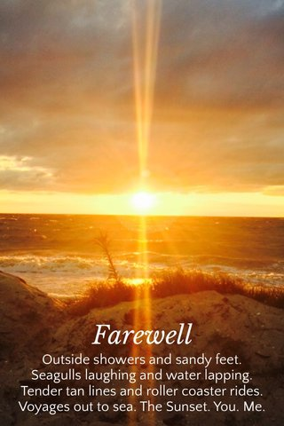 Farewell Outside showers and sandy feet. Seagulls laughing and water lapping. Tender tan lines and roller coaster rides. Voyages out to sea. The Sunset. You. Me.