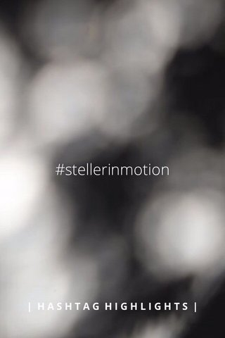 #stellerinmotion | HASHTAG HIGHLIGHTS |