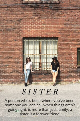 SISTER A person who's been where you've been; someone you can call when things aren't going right; is more than just family; a sister is a forever friend.