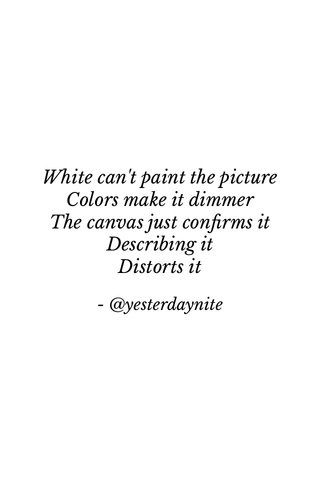 White can't paint the picture Colors make it dimmer The canvas just confirms it Describing it Distorts it - @yesterdaynite