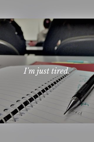 I'm just tired.