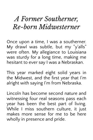 """A Former Southerner, Re-born Midwesterner Once upon a time, I was a southerner. My drawl was subtle, but my """"y'alls"""" were often. My allegiance to Louisiana was sturdy for a long time, making me hesitant to ever say I was a Nebraskan. This year marked eight solid years in the Midwest, and the first year that I'm alright with saying I'm from Nebraska. Lincoln has become second nature and witnessing four real seasons pass each year has been the best part of living. While I miss southern culture, it just makes more sense for me to be here wholly in presence and pride."""