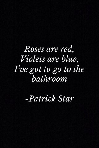 Roses are red, Violets are blue, I've got to go to the bathroom -Patrick Star