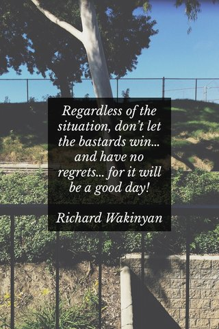 Regardless of the situation, don't let the bastards win… and have no regrets… for it will be a good day! Richard Wakinyan