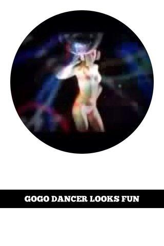 GOGO DANCER LOOKS FUN