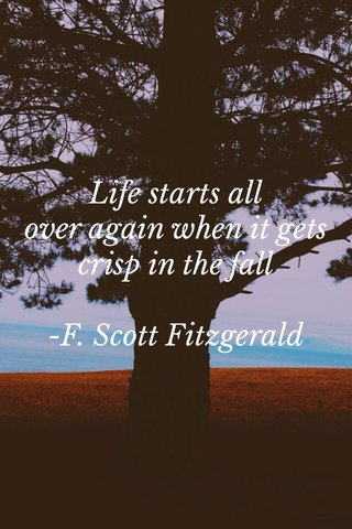 Life starts all over again when it gets crisp in the fall -F. Scott Fitzgerald