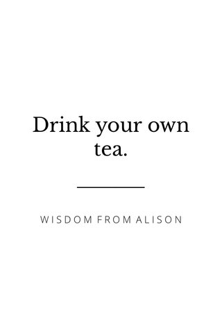 Drink your own tea. WISDOM FROM ALISON